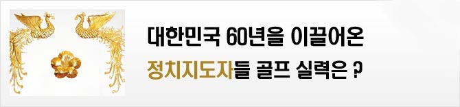 대한민국 60년을 이끌어온 정치지도자들 골프실력은