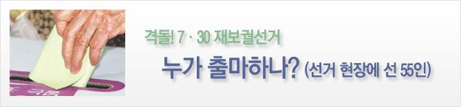 격돌! 7·30 재보궐선거 누가 출마하나?(현장에 선 55인)